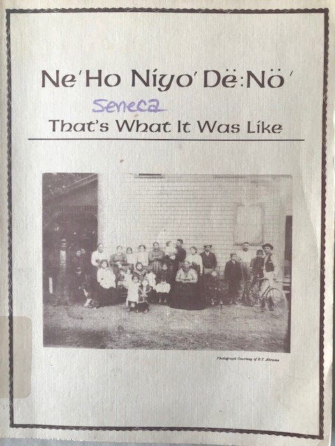 """Paper cover of late 20th century publication. Printed with """"Ne'Ho Niyo' Dë:Nö' , Seneca, That's What It Was like"""" across top third. In center is black and white photograph of group of Native Americans from early 20th century."""